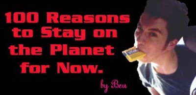 Ben Schelker's 100 Reasons to Stay on Earth for Now