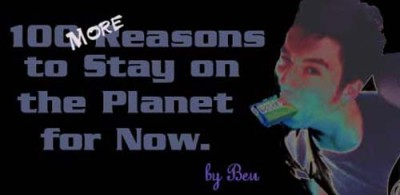 Ben Schelker's 100 More Reasons to Stay on Earth for Now
